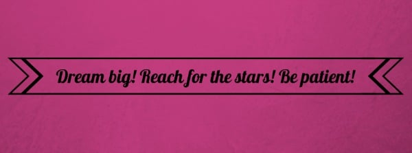 Dream big! Reach for the stars! Be